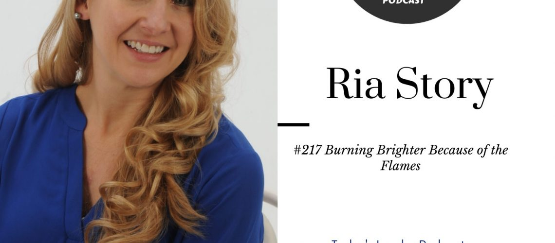 #217 - Ria Story- Burning Brighter Because of the Flames